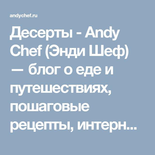 Десерты - Andy Chef (Энди Шеф) — блог о еде и путешествиях, пошаговые рецепты, интернет-магазин для кондитеров