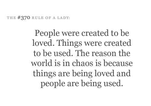 People were created to be loved. Things were created to be used. The reason the world is in chaos is because things are being loved and people are being used. #etiquetteforalady #quote