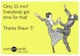 Only 25 minutes a day for an hours worth of results!  www.beachbodycoach.com/bridgecochran