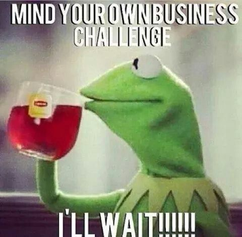 mind your own business challenge... I'll Wait