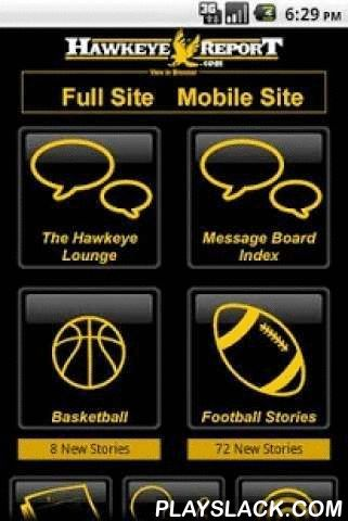 HawkeyeReport.com Mobile  Android App - playslack.com , HawkeyeReport.com Mobile is the No. 1 source for Iowa Hawkeye football, basketball and recruiting news, as well as thorough analysis, interaction with experts and lively message board communities. Now, the site goes wherever you go, via our FREE apps for your iPhone or Android mobile device.