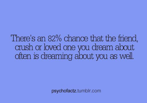 YES dreamed about my crush last four days!!!!!!!!!!!!!!!!!!!!!!!!that means he dreams about me too! Fuck!!? Awesome!!!!
