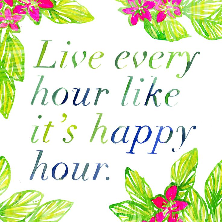 """Live every hour like it's happy hour."" @LillyPulitzer"