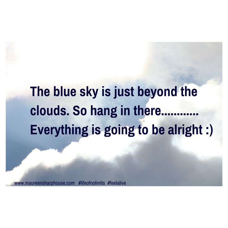 the blue sky is just beyond the clouds so hang in there