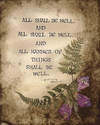 """""""All shall be well, and all shall be well, and all manner of things shall be well."""" (Dame Julian of Norwich)"""