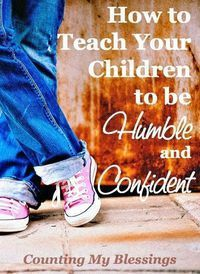 How to Teach Your Children to be Humble and Confident without breaking their spirits.: