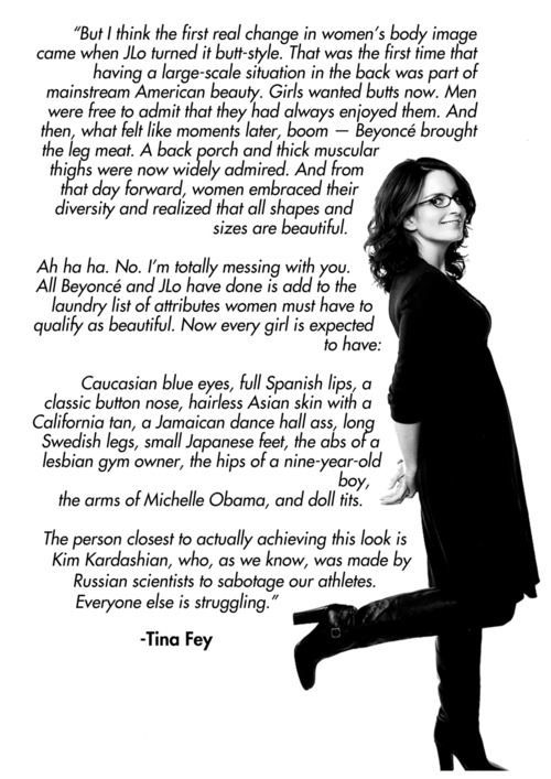 "Tina Fey: Tina Fey is arguably the biggest source of inspiration for me in my adult life because she is known for satirizing modern views of gender and femininities. She often speaks on the paradox of ""having it all"" in terms of looks, career, family etc...in a hilarious way. She reminds me that navigating through this life is arduous at times but to speak candidly about the stress of being a woman will raise awareness and being able to laugh about it makes the struggles a lot easier."