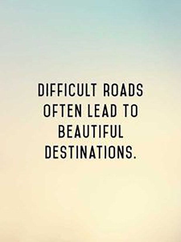 """""""Difficult roads often lead to beautiful destinations."""""""