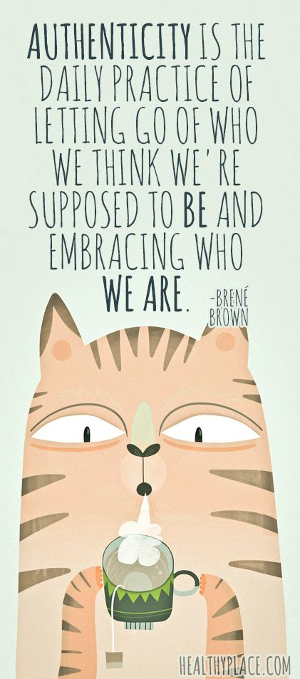 Positive quote: Authenticity is the daily practice of letting go of who we think we're supposed to be and embracing who we are. www.HealthyPlace.com