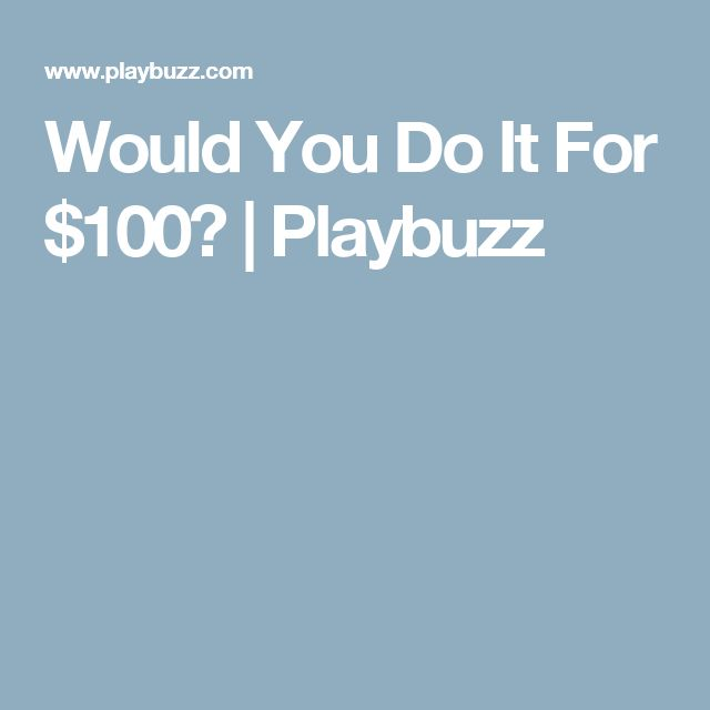 Would You Do It For $100?   Playbuzz