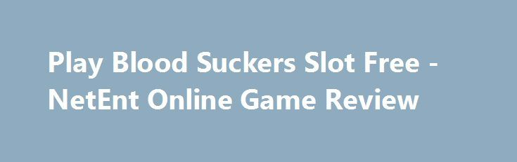Play Blood Suckers Slot Free - NetEnt Online Game Review https://slots-money.com/play-blood-suckers-online-video-game-demo-mode  Enjoy playing Blood Suckers online slot by NetEnt that presents top-quality 3D graphics, special symbols, Bonus features, multipliers, 10 Free Spins and big winnings