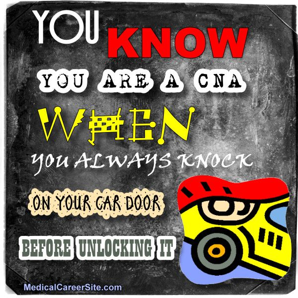 You know you're a CNA when...You always knock on your car door before unlocking it. http://medicalcareersite.com/cna/free-cna-resume-sample-certified-nursing-assistant-resume