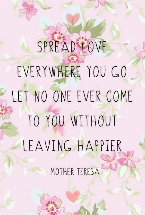 """""""Spread love everywhere you go. Let no one ever come to you without leaving happier."""" -Mother Teresa"""