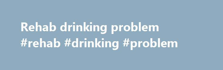 Rehab drinking problem #rehab #drinking #problem http://zambia.remmont.com/rehab-drinking-problem-rehab-drinking-problem/  # Binge Drinking and Withdrawal Symptoms Alcohol withdrawal symptoms are most frequently associated with serious alcoholics those individuals who are always drunk or in the process of getting that way. The reality is that it is not necessary for people to fit this stereotype before they begin to experience the negative effects of alcohol abuse. It is not unusual for…