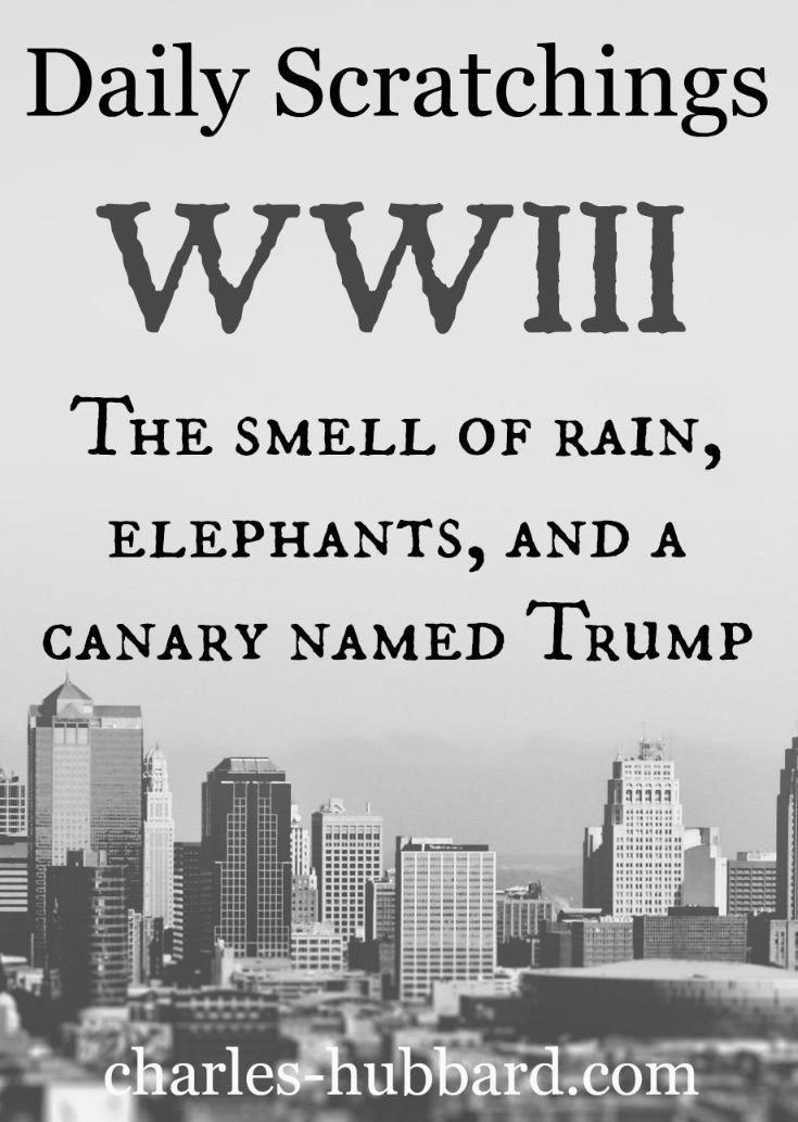 WWIII: The Smell of Rain, Elephants, and a Canary Named Trump