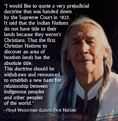 "A quote by Floyd Westerman (Lakota First Nation) concludes that ""Christians"" justified the confiscation of the lands of the ""non-christian"" Native Americans based purely on selfish greed and prejudice.:"