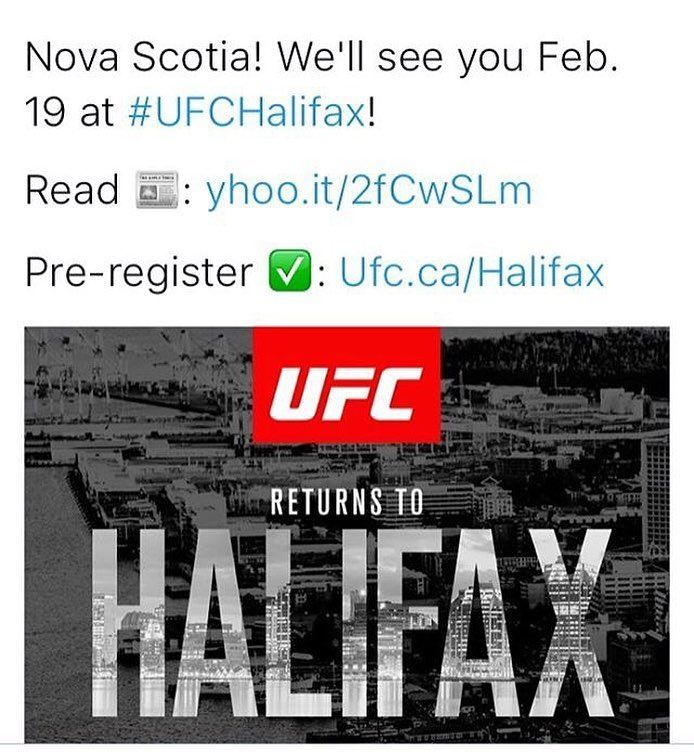 SAVE THE DATE @ufc is coming to town FEB 19! From @joeyvondoom  #UFCHalifax #UFC --- UFC returning to Halifax in February with televised UFC Fight Night event --- The Canadian Press	The Canadian PressNovember 8 2016 . TORONTO  The UFC is returning to Halifax in February with a televised Fight Night event at the Scotiabank Centre. There is no word yet on the makeup of the Feb. 19 card. . The UFC's next Canadian show is UFC 206 on Dec. 10 marking a return to Toronto after an absence of more…