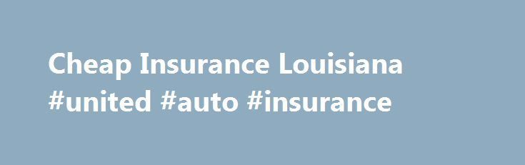 Cheap Insurance Louisiana #united #auto #insurance http://spain.remmont.com/cheap-insurance-louisiana-united-auto-insurance/  #cheapest auto insurance # Louisiana Driving in Louisiana: Statewide Facts Louisiana insurance rates have gone up quite a bit over the past few years. This is due in part to the number of claims arising from all the recent hurricanes. For consumers, it is more important than ever to research all the available options for cheap insurance Louisiana offers. Getting…