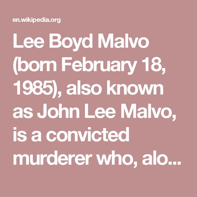 Lee Boyd Malvo (born February 18, 1985), also known as John Lee Malvo, is a convicted murderer who, along with John Allen Muhammad, committed murders in connection with the Beltway sniper attacks in the Washington Metropolitan Area over a three-week period in October 2002. Currently, he is serving multiple life sentences at Red Onion State Prison  in Virginia, a supermax prison. Muhammad was executed in 2009.