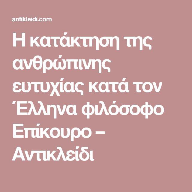 Η κατάκτηση της ανθρώπινης ευτυχίας κατά τον Έλληνα φιλόσοφο Επίκουρο – Αντικλείδι