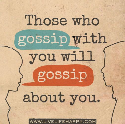 It *never* fails, they will do it.  Don't lower yourself by tearing down someone else.  #gossip