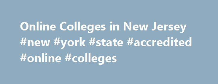 Online Colleges in New Jersey #new #york #state #accredited #online #colleges http://spain.remmont.com/online-colleges-in-new-jersey-new-york-state-accredited-online-colleges/  # 2016 Directory of Online Colleges and Universities in New Jersey New Jersey has more than 124 post-secondary institutions. Of these, 30 offer online programs. A total of nine are public four-year colleges or universities and seven are public community or technical colleges and 14 are private colleges, universities…