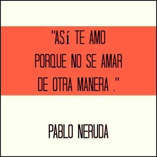 Así te amo porque no se amar de otra manera. Pablo Neruda