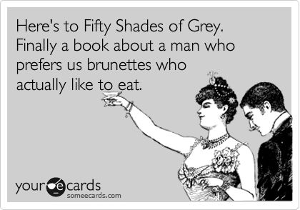 Here's to Fifty Shades of Grey. Finally a book about a man who prefers us brunettes who actually like to eat.