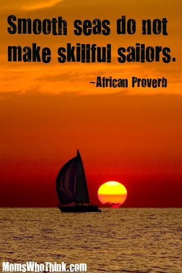 Smooth Seas Do Not Make Skillful Sailors. ~African Proverb
