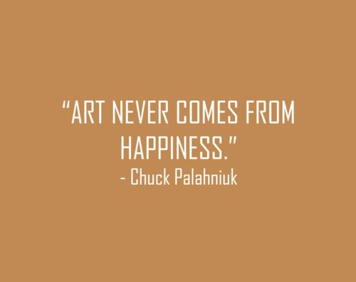 "Aint that the trooth!  ""Art never comes from happiness."" - Chuck Palahniuk #quotes"