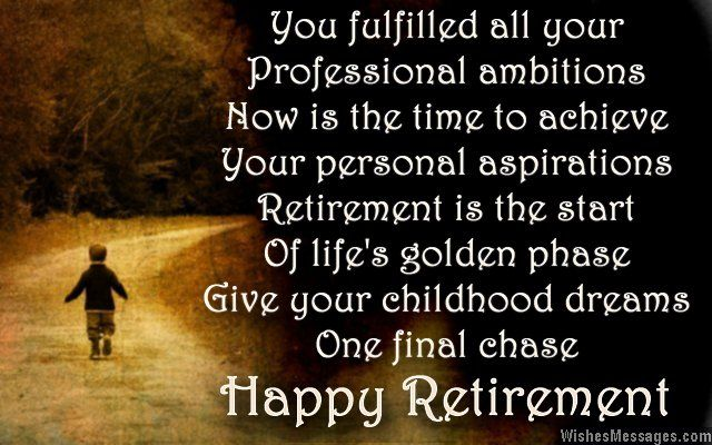 You fulfilled all your Professional ambitions Now is the time to achieve Your personal aspirations Retirement is the start Of life's golden phase Give your childhood dreams One final chase Happy retirement via WishesMessages.com