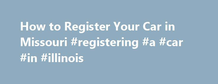 How to Register Your Car in Missouri #registering #a #car #in #illinois http://new-hampshire.nef2.com/how-to-register-your-car-in-missouri-registering-a-car-in-illinois/  # Registering Your Car in Missouri Registering your car in Missouri is a multiple step process that can take days to complete. In the St. Louis area, you must get two different vehicle inspections, have proof of insurance and pay your property taxes before registering your car. Once you have have all the right documents…