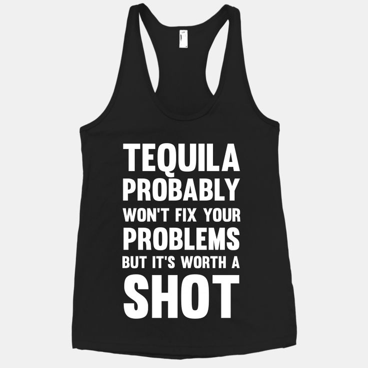 Tequila probably won't fix your problems, but its worth a shot! Haha I'm in love with this Cute tank top!
