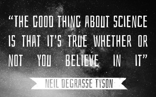 """The good thing about science is that it's true whether or not you believe in it"" - Neil Degrasse Tyson"