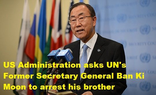 US Administration asks UN's Former Secretary General Ban Ki Moon to arrest his brother