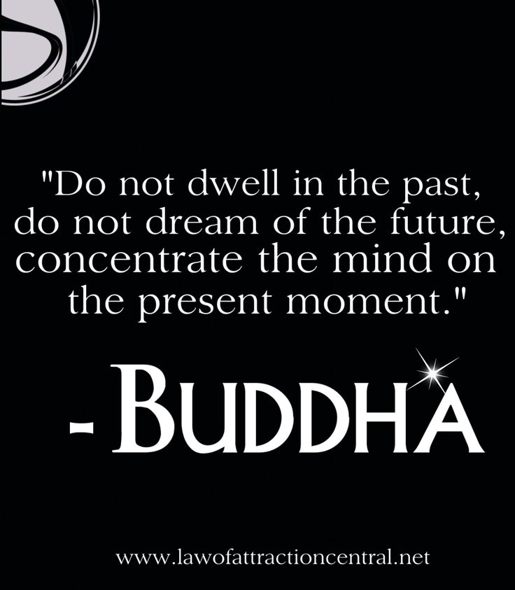 """Do not dwell in the past, do not dream of the future, concentrate the mind on the present moment."" - Buddha"
