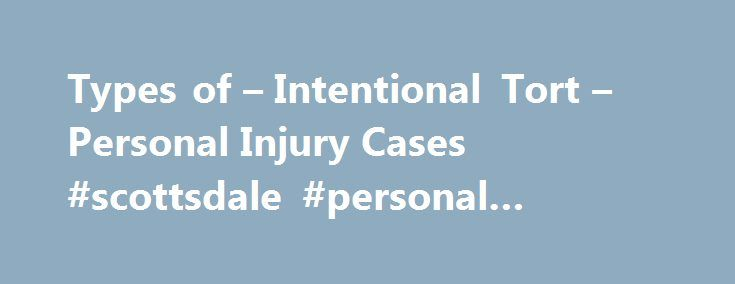 Types of – Intentional Tort – Personal Injury Cases #scottsdale #personal #injury #attorney http://arizona.nef2.com/types-of-intentional-tort-personal-injury-cases-scottsdale-personal-injury-attorney/  # Types of Intentional Tort Personal Injury Cases Intentional torts are harms committed by one person against another, where the underlying act was done on purpose (as opposed to harms which result from negligence). Civil injury lawsuits for intentional torts are generally limited to the…