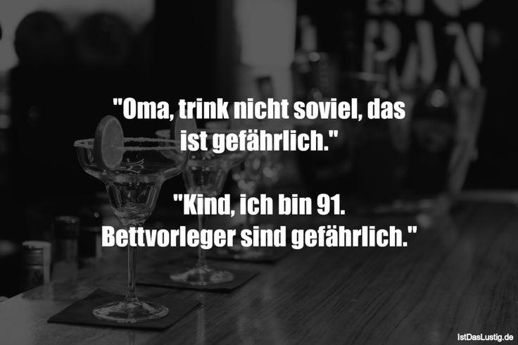 """""""Oma, trink nicht soviel, das ist gefährlich.""""  """"Kind, ich bin 91. Bettvorleger sind gefährlich."""" ... gefunden auf https://www.istdaslustig.de/spruch/1626 #lustig #sprüche #fun #spass"""
