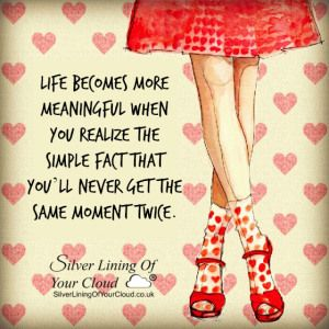 Life becomes more meaningful when you realize the simple fact that you'll never get the same moment twice...._More fantastic quotes on: https://www.facebook.com/SilverLiningOfYourCloud  _Follow my Quote Blog on: http://silverliningofyourcloud.wordpress.com/