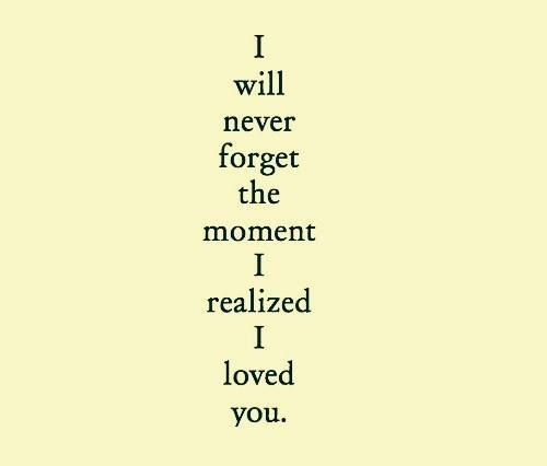 I will never forget the moment I realized I loved you.