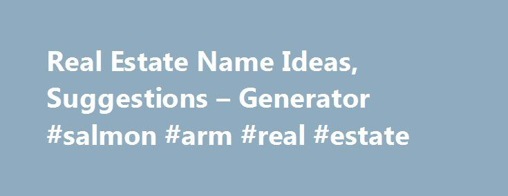 Real Estate Name Ideas, Suggestions – Generator #salmon #arm #real #estate http://real-estate.remmont.com/real-estate-name-ideas-suggestions-generator-salmon-arm-real-estate/  #real estate company names # Real Estate Name Ideas, Suggestions Generator What are the feelings and thoughts that come to mind when you read the word real estate? You will most likely think of words like luxury, elegance, comfort, modern and many more. Real estate is very often described by words such as cosy, modern……