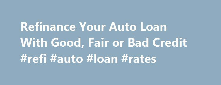 Refinance Your Auto Loan With Good, Fair or Bad Credit #refi #auto #loan #rates http://kenya.nef2.com/refinance-your-auto-loan-with-good-fair-or-bad-credit-refi-auto-loan-rates/  # Refinance Your Auto Loan With Good, Fair or Bad Credit Note: For other key facts about lenders, including information on credit pulls and geographic restrictions, click here . Online lenders can quickly check your credit, give you a decision and, if approved, give you the money for your car loan refinance within a…