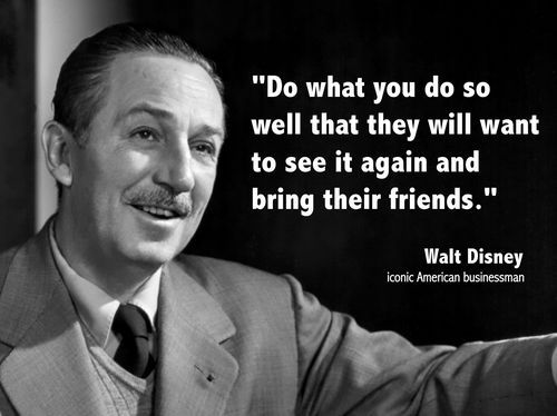 walt disney quote--Should be the slogan of every entertainment venue, but so few get that.  More concerned about money to be made, than about experience.  Take care of the experience and the money will take care of itself....