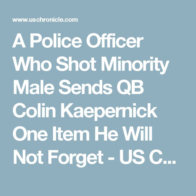 A Police Officer Who Shot Minority Male Sends QB Colin Kaepernick One Item He Will Not Forget - US Chronicle