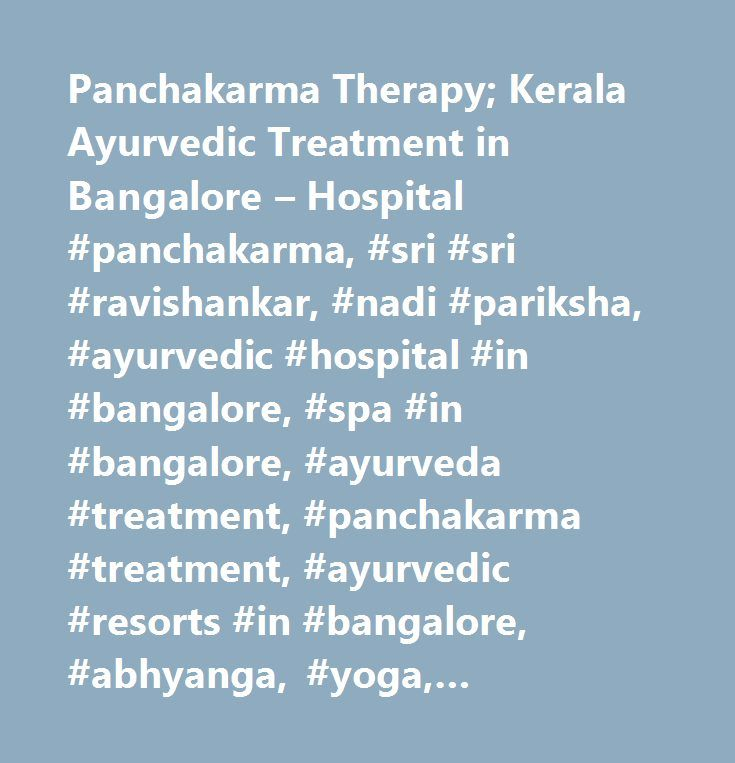 Panchakarma Therapy; Kerala Ayurvedic Treatment in Bangalore – Hospital #panchakarma, #sri #sri #ravishankar, #nadi #pariksha, #ayurvedic #hospital #in #bangalore, #spa #in #bangalore, #ayurveda #treatment, #panchakarma #treatment, #ayurvedic #resorts #in #bangalore, #abhyanga, #yoga, #meditation, #kerala #ayurveda, #spa #in #bangalore, #pranayama, #ayurvedic #resorts #near #bangalore, #ayurvedic #health #resort, #panchakarma #treatment, #panchakarma #treatment #in #bangalore, #ayurvedic…