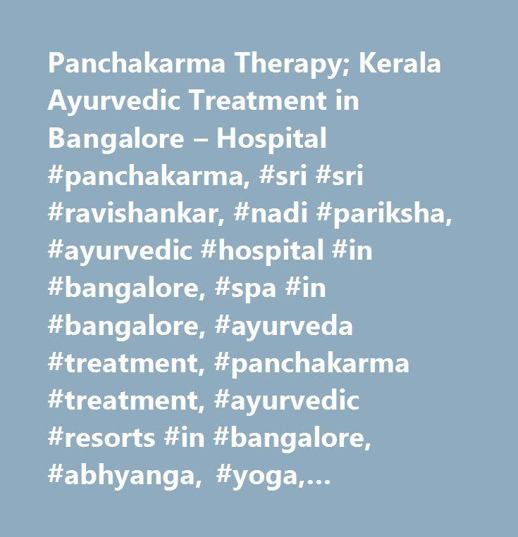 Panchakarma Therapy; Kerala Ayurvedic Treatment in Bangalore – Hospital #panchakarma, #sri #sri #ravishankar, #nadi #pariksha, #ayurvedic #hospital #in #bangalore, #spa #in #bangalore, #ayurveda #treatment, #panchakarma #treatment, #ayurvedic #resorts #in #bangalore, #abhyanga, #yoga, #meditation, #kerala #ayurveda, #spa #in #bangalore, #pranayama, #ayurvedic #resorts #near #bangalore, #ayurvedic #health #resort, #panchakarma #treatment, #panchakarma #treatment #in #bangalore, #ayurvedic…