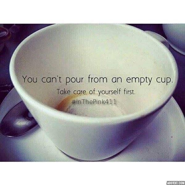You can't pour from an empty cup.  Take care of yourself first.  #InThePink411