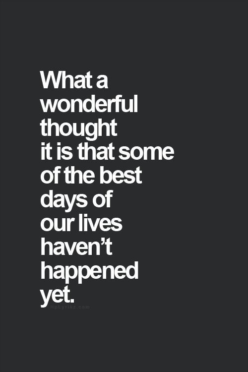 """what a wonderful thought it is that some of the best days of our lives haven't happened yet."""