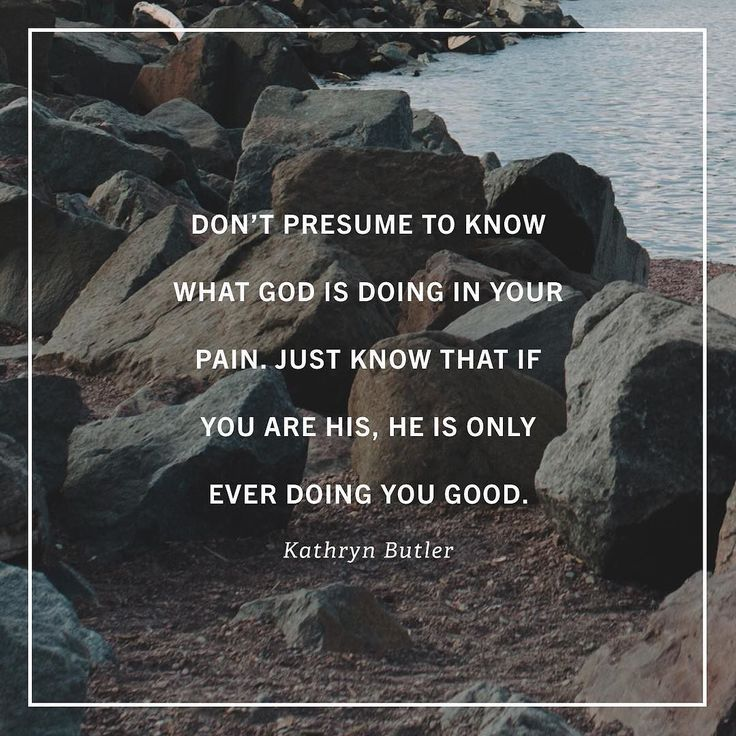 Don't presume to know what God is doing in your pain, just know that if you are his, He is only ever doing you good. -Kathryn Butler // World Help