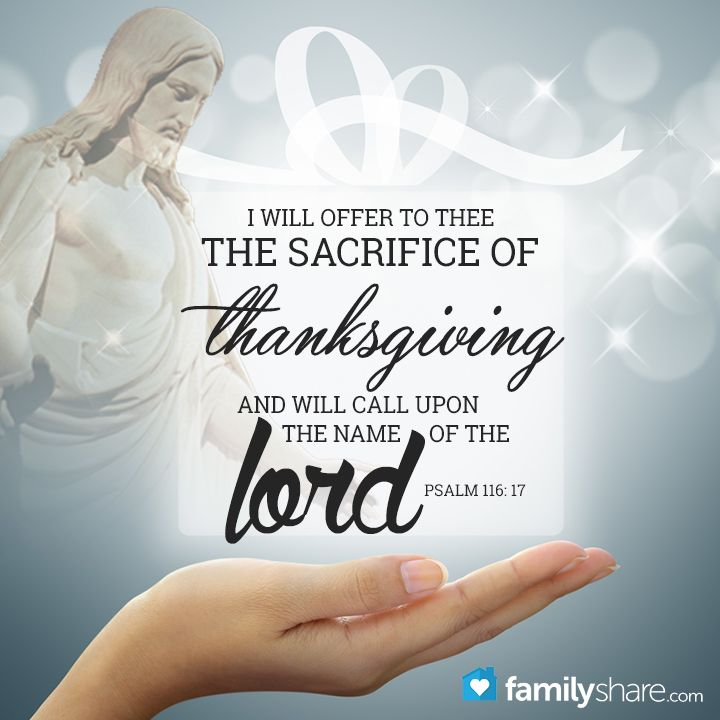 Psalm 116: 17 - I will offer to thee the sacrifice of thanksgiving, and will call upon the name of the Lord.